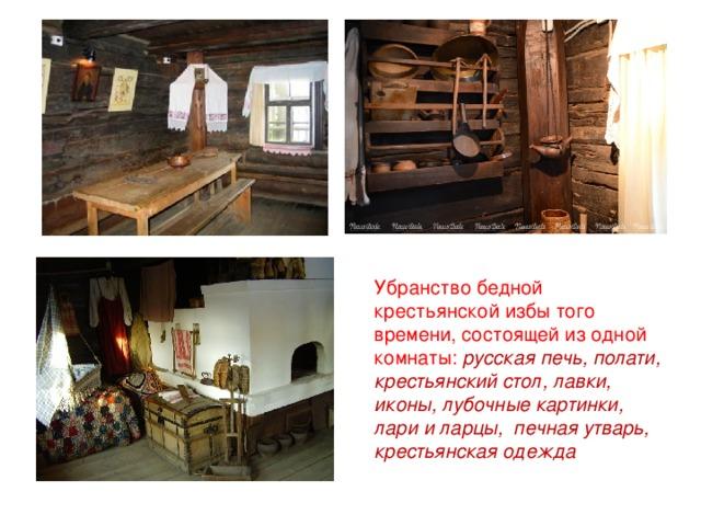 Убранство бедной крестьянской избы того времени, состоящей из одной комнаты: русская печь, полати, крестьянский стол, лавки, иконы, лубочные картинки, лари и ларцы, печная утварь, крестьянская одежда