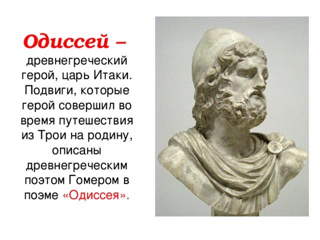 Одиссей –  древнегреческий герой, царь Итаки. Подвиги, которые герой совершил во время путешествия из Трои на родину, описаны древнегреческим поэтом Гомером в поэме «Одиссея».