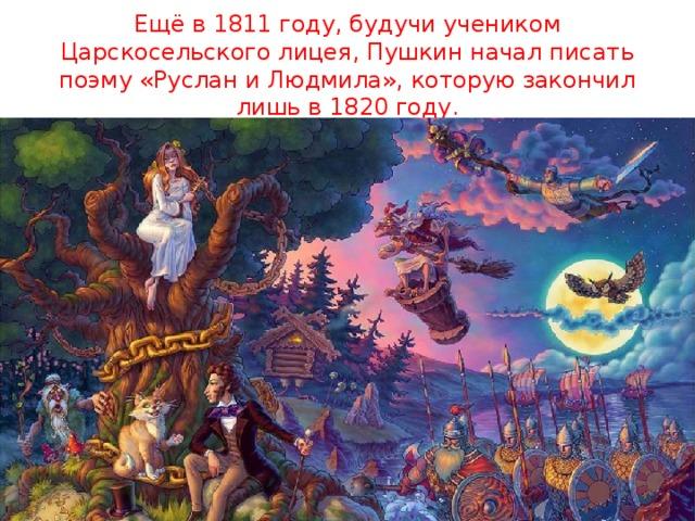 Ещё в 1811 году, будучи учеником Царскосельского лицея, Пушкин начал писать поэму «Руслан и Людмила», которую закончил лишь в 1820 году.