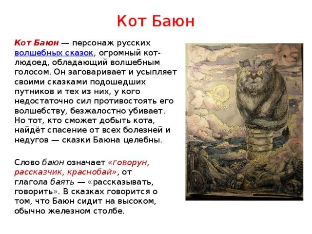 Кот Баюн Кот Баюн — персонаж русских волшебных сказок , огромный кот-людоед, обладающий волшебным голосом. Он заговаривает и усыпляет своими сказками подошедших путников и тех из них, у кого недостаточно сил противостоять его волшебству, безжалостно убивает. Но тот, кто сможет добыть кота, найдёт спасение от всех болезней и недугов— сказки Баюна целебны. Слово баюн означает «говорун, рассказчик, краснобай» , от глагола баять — «рассказывать, говорить». В сказках говорится о том, что Баюн сидит на высоком, обычно железном столбе.