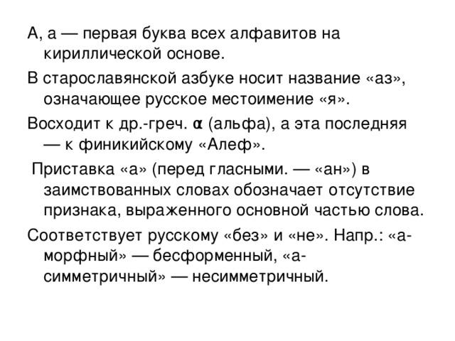 А, а — первая буква всех алфавитов на кириллической основе. В старославянской азбуке носит название «аз», означающее русское местоимение «я». Восходит к др.-греч. α (альфа), а эта последняя — к финикийскому «Алеф».  Приставка «а» (перед гласными. — «ан») в заимствованных словах обозначает отсутствие признака, выраженного основной частью слова. Соответствует русскому «без» и «не». Напр.: «а-морфный» — бесформенный, «а-симметричный» — несимметричный.