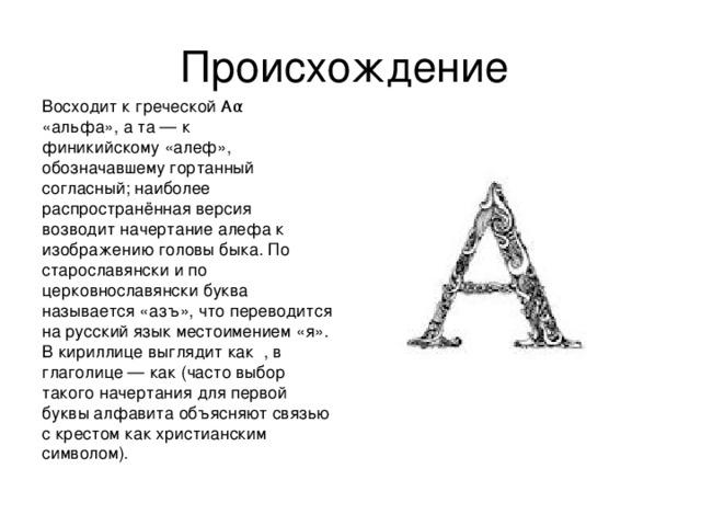 Восходит к греческой Αα «альфа», а та — к финикийскому «алеф», обозначавшему гортанный согласный; наиболее распространённая версия возводит начертание алефа к изображению головы быка. По старославянски и по церковнославянски буква называется «азъ», что переводится на русский язык местоимением «я». В кириллице выглядит как , в глаголице — как (часто выбор такого начертания для первой буквы алфавита объясняют связью с крестом как христианским символом).