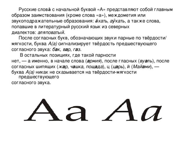 Русские слова́ с начальной буквой «А» представляют собой главным образом заимствования (кроме слова «а»), междометия или звукоподражательные образования: а́хать , ау́кать , а также слова, попавшие в литературный русский язык из северных диалектов: аляповатый .  После согласных букв, обозначающих звуки парные по твёрдости/ мягкости, буква А(а) сигнализирует твёрдость предшествующего согласного звука: б а к , в а р , г а з .   В остальных позициях, где такой парности нет,— а именно, в начале слова ( а рмия ), после гласных ( ву а ль ), после согласных шипящих ( ж а р , ч а шка , пощ а да ), ц ( ц а рь ), й ( Май а ми ),— буква А(а) никак не сказывается на твёрдости-мягкости предшествующего согласного звука.
