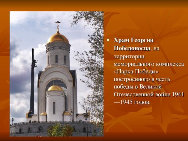 Храм Георгия Победоносца , на территории мемориального комплекса «Парка Победы» построенного в честь победы в Великой Отечественной войне1941—1945годов.