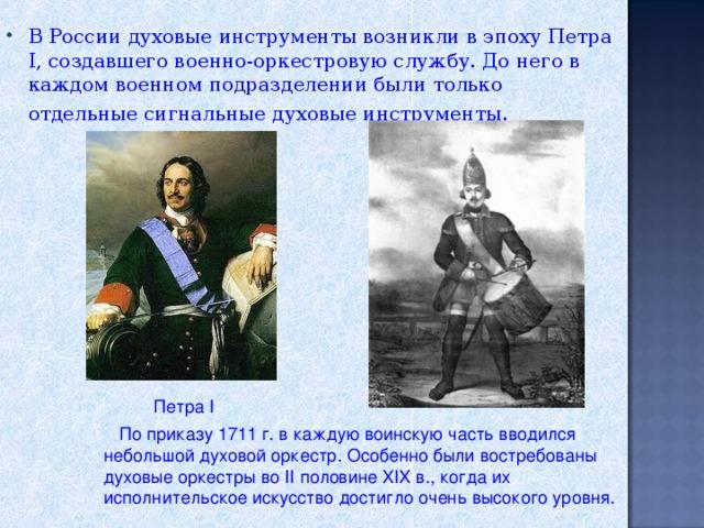 В России духовые инструменты возникли в эпоху Петра I, создавшего военно-оркестровую службу. До него в каждом военном подразделении были только отдельные сигнальные духовые инструменты.