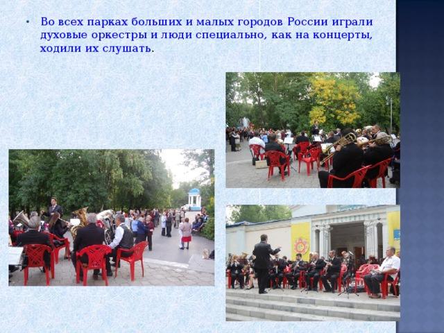 Во всех парках больших и малых городов России играли духовые оркестры и люди специально, как на концерты, ходили их слушать .