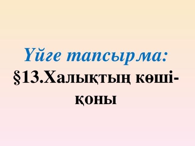 Үйге тапсырма:  §13.Халықтың көші-қоны