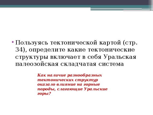 Пользуясь тектонической картой (стр. 34), определите какие тектонические структуры включает в себя Уральская палеозойская складчатая система