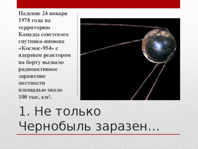 Падение 24 января 1978 года на территорию Канады советского спутника-шпиона «Космос-954» с ядерным реактором на борту вызвало радиоактивное заражение местности площадью около 100 тыс. км². 1. Не только Чернобыль заразен…