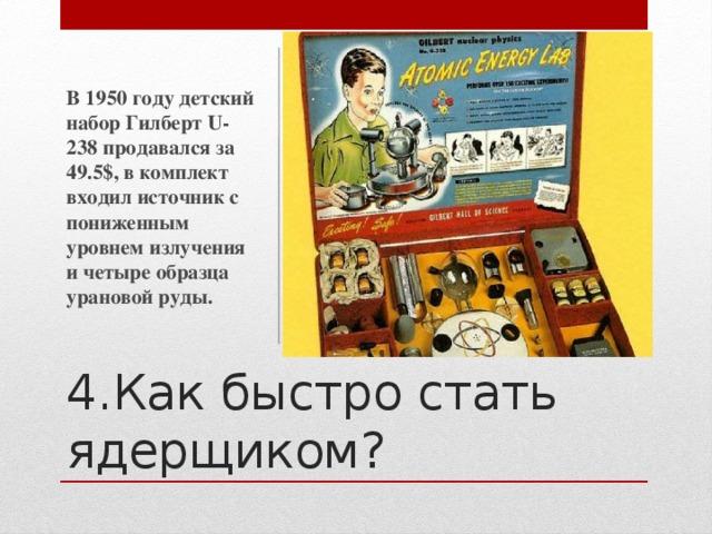 В 1950 году детский набор Гилберт U-238 продавался за 49.5$, в комплект входил источник с пониженным уровнем излучения и четыре образца урановой руды. 4.Как быстро стать ядерщиком?