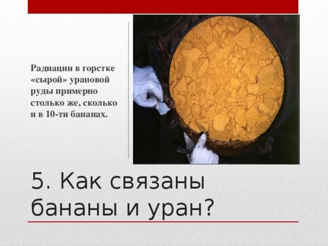 Радиации в горстке «сырой» урановой руды примерно столько же, сколько и в 10-ти бананах. 5. Как связаны бананы и уран?