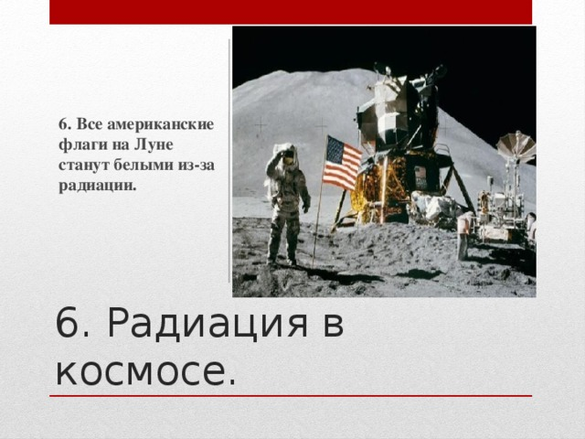 6. Все американские флаги на Луне станут белыми из-за радиации. 6. Радиация в космосе.