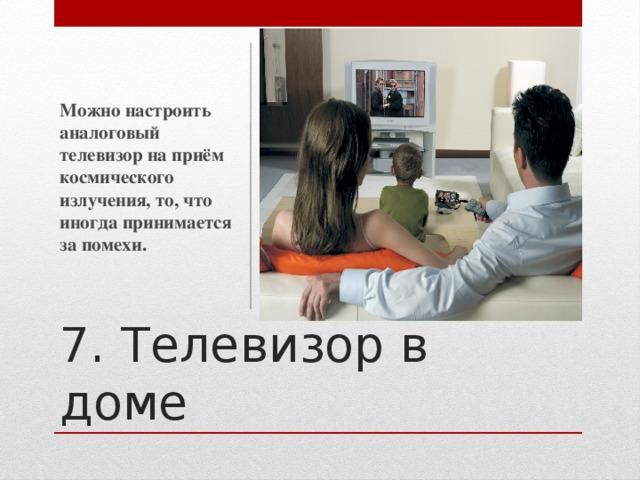 Можно настроить аналоговый телевизор на приём космического излучения, то, что иногда принимается за помехи. 7. Телевизор в доме