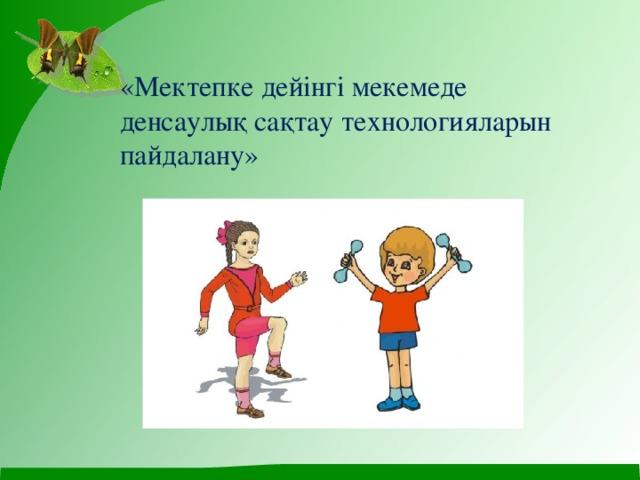 «Мектепке дейінгі мекемеде денсаулық сақтау технологияларын пайдалану»