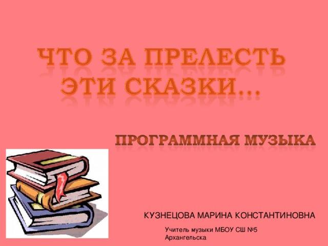 КУЗНЕЦОВА МАРИНА КОНСТАНТИНОВНА Учитель музыки МБОУ СШ №5 Архангельска
