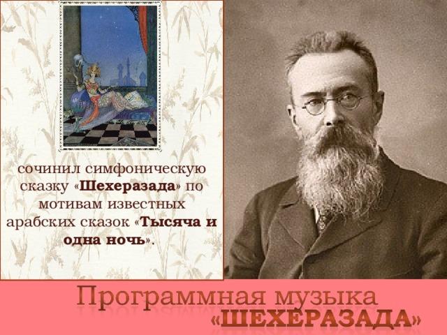 сочинил симфоническую сказку « Шехеразада » по мотивам известных арабских сказок « Тысяча и одна ночь ».