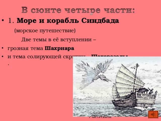 1. Море и корабль Синдбада  (морское путешествие)    Две темы в её вступлении – грозная тема Шахриара и тема солирующей скрипки - Шехеразады.  .