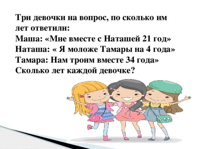Три девочки на вопрос, по сколько им лет ответили: Маша: «Мне вместе с Наташей 21 год» Наташа: « Я моложе Тамары на 4 года» Тамара: Нам троим вместе 34 года» Сколько лет каждой девочке?