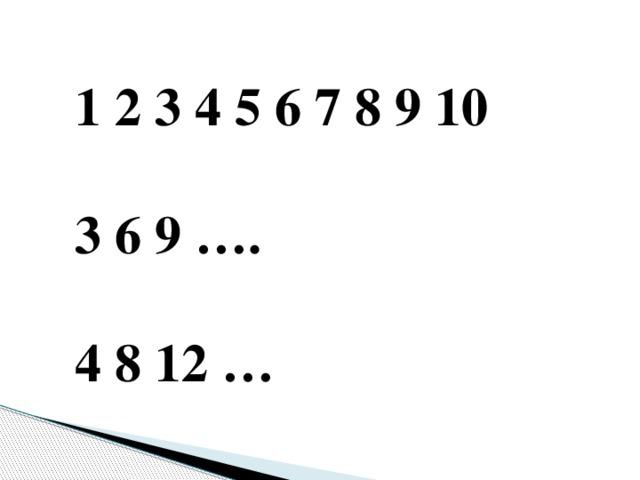 1 2 3 4 5 6 7 8 9 10  3 6 9 ….  4 8 12 …
