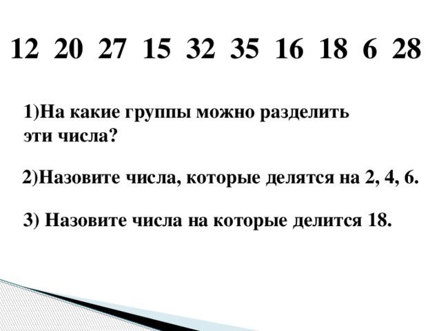 12 20 27 15 32 35 16 18 6 28 1)На какие группы можно разделить эти числа? 2)Назовите числа, которые делятся на 2, 4, 6. 3) Назовите числа на которые делится 18.