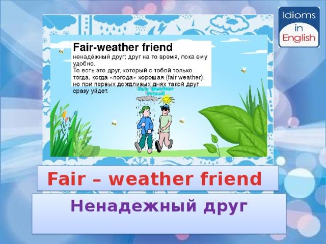 Fair – weather friend Ненадежный друг