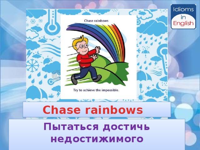 Chase rainbows Пытаться достичь недостижимого