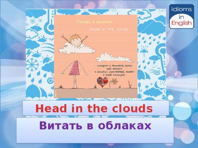 Head in the clouds Витать в облаках