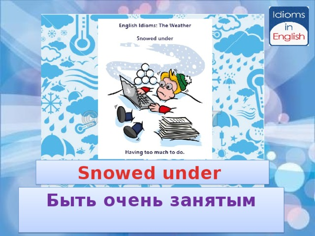 Snowed under Быть очень занятым