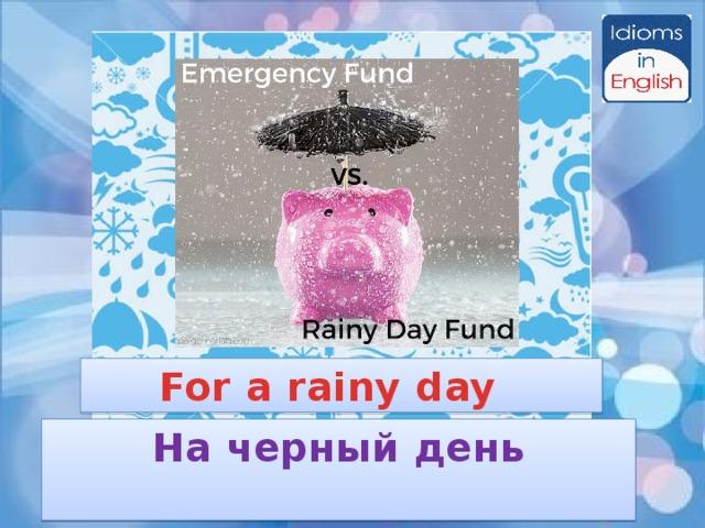 For a rainy day На черный день
