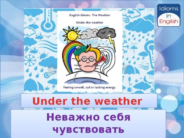 Under the weather Неважно себя чувствовать