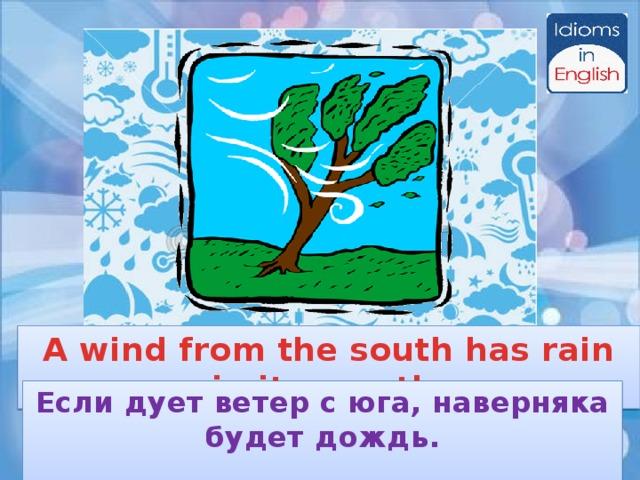 A wind from the south has rain in its mouth Если дует ветер с юга, наверняка будет дождь.
