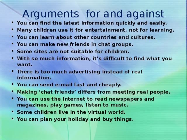 Arguments for and against You can find the latest information quickly and easily. Many children use it for entertainment, not for learning. You can learn about other countries and cultures. You can make new friends in chat groups. Some sites are not suitable for children. With so much information, it's difficult to find what you want. There is too much advertising instead of real information. You can send e-mail fast and cheaply. Making 'chat friends' differs from meeting real people. You can use the Internet to read newspapers and magazines, play games, listen to music. Some children live in the virtual world. You can plan your holiday and buy things.