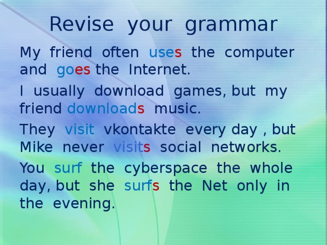 Revise your grammar   My friend often use s  the computer and go es  the Internet. I usually download games, but my friend download s  music. They visit vkontakte every day , but Mike never visit s social networks. You surf the cyberspace the whole day, but she surf s the Net only in the evening.