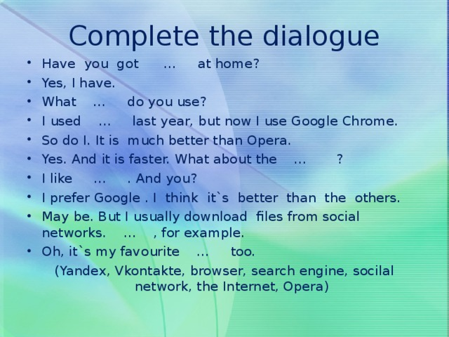 Complete the dialogue Have you got … at home? Yes, I have. What … do you use? I used … last year, but now I use Google Chrome. So do I. It is much better than Opera. Yes. And it is faster. What about the … ? I like … . And you? I prefer Google . I think it`s better than the others. May be. But I usually download files from social networks. … , for example. Oh, it`s my favourite … too. (Yandex, Vkontakte, browser, search engine, socilal network, the Internet, Opera)