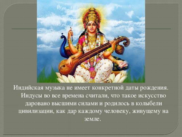 Индийская музыка не имеет конкретной даты рождения. Индусы во все времена считали, что такое искусство даровано высшими силами и родилось в колыбели цивилизации, как дар каждому человеку, живущему на земле.