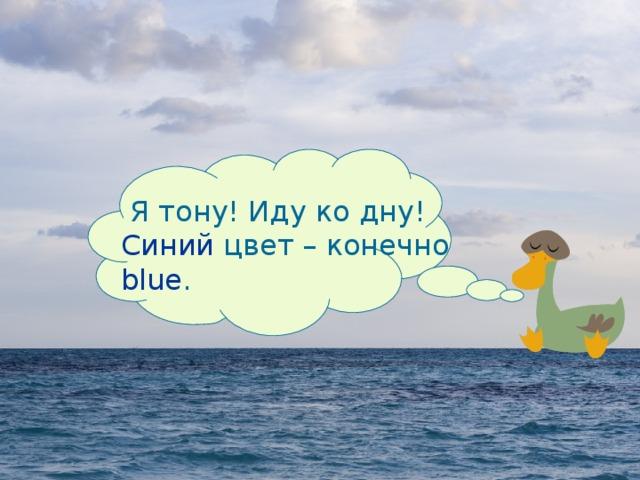 Я тону! Иду ко дну! Синий цвет – конечно blue.   Я тону! Иду ко дну!  Синий цвет – конечно  blue .