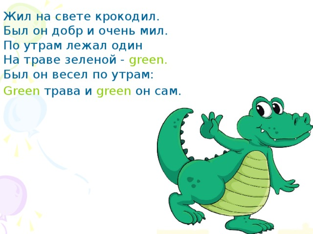 Жил на свете крокодил.  Был он добр и очень мил.  По утрам лежал один  На траве зеленой - green.  Был он весел по утрам:  Green трава и green он сам.