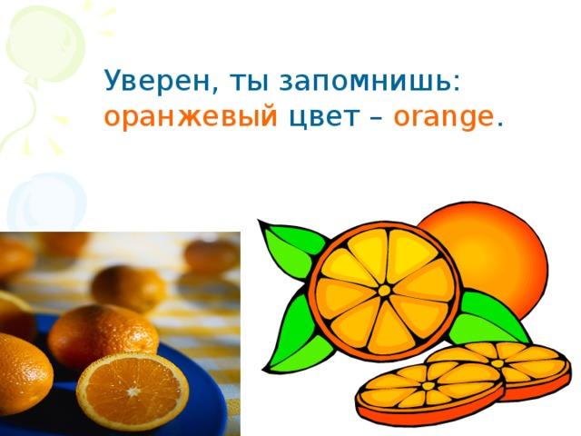 Уверен, ты запомнишь:  оранжевый цвет – orange .