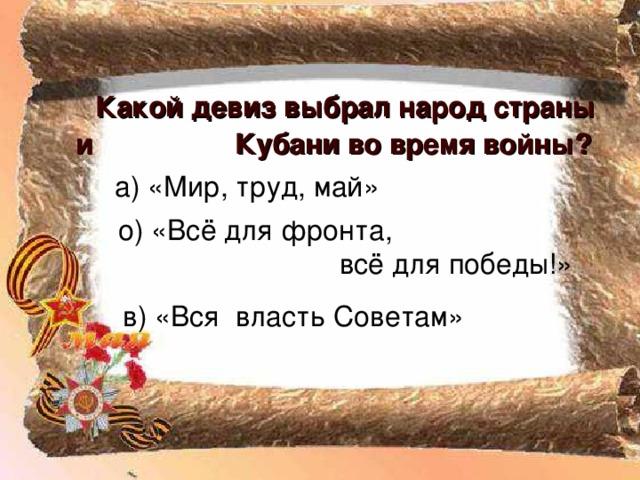 Какой девиз выбрал народ страны и Кубани во время войны?  о) «Всё для фронта,  всё для победы!»