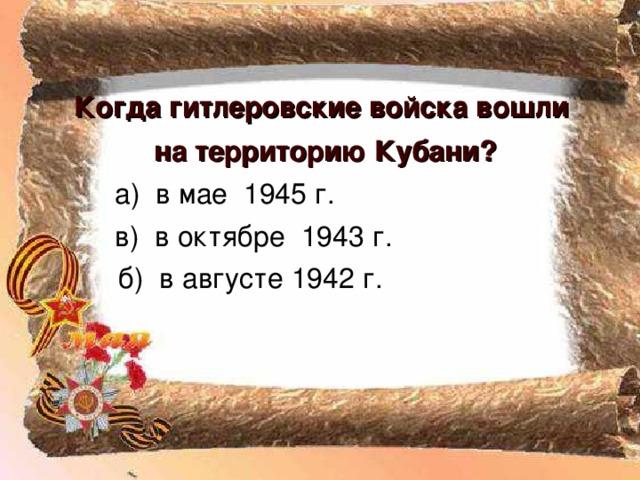 Когда гитлеровские войска вошли на территорию Кубани?  б) в августе 1942 г.