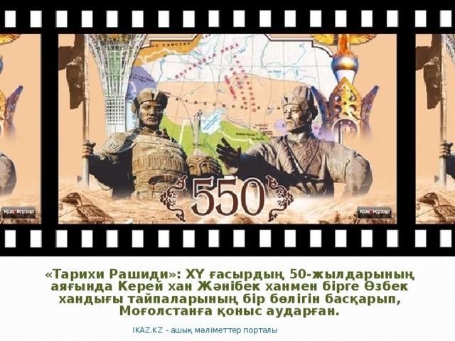 «Тарихи Рашиди»: ХҮ ғасырдың 50-жылдарының аяғында Керей хан Жәнібек ханмен бірге Өзбек хандығы тайпаларының бір бөлігін басқарып, Моғолстанға қоныс аударған.   IKAZ.KZ - ашық мәліметтер порталы