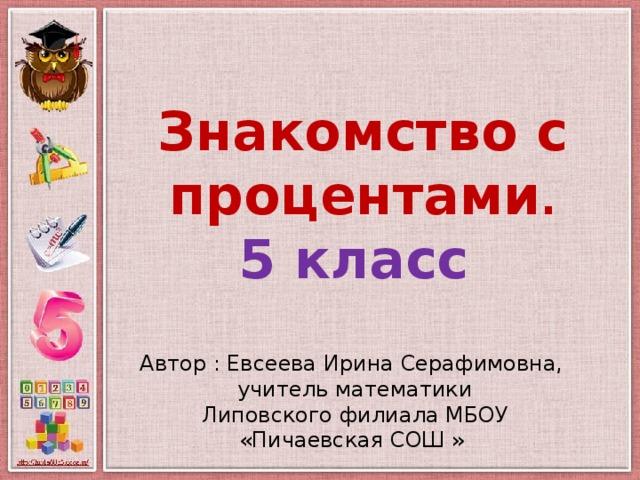 Знакомство с процентами . 5 класс Автор : Евсеева Ирина Серафимовна, учитель математики Липовского филиала МБОУ «Пичаевская СОШ »