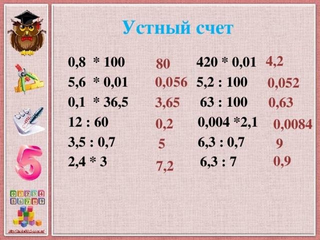 Устный счет 4,2 0,8 * 100 420 * 0,01 5,6 * 0,01 5,2 : 100 0,1 * 36,5 63 : 100 12 : 60 0,004 *2,1 3,5 : 0,7 6,3 : 0,7 2,4 * 3 6,3 : 7   80 0,056 0,052 0,63 3,65 0,2 0,0084 5 9 0,9 7,2