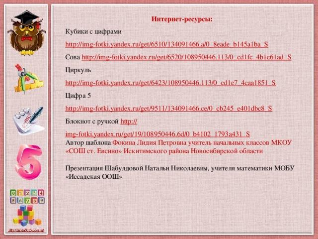 Интернет-ресурсы: Кубики с цифрами http://img-fotki.yandex.ru/get/6510/134091466.a/0_8eade_b145a1ba_S  Сова http://img-fotki.yandex.ru/get/6520/108950446.113/0_cd1fc_4b1c61ad_S  Циркуль http://img-fotki.yandex.ru/get/6423/108950446.113/0_cd1e7_4caa1851_S  Цифра 5 http://img-fotki.yandex.ru/get/9511/134091466.ce/0_cb245_e401dbc8_S  Блокнот с ручкой http:// img-fotki.yandex.ru/get/19/108950446.6d/0_b4102_1793a431_S Автор шаблона Фокина Лидия Петровна учитель начальных классов МКОУ «СОШ ст. Евсино» Искитимского района Новосибирской области Презентация Шабулдовой Натальи Николаевны, учителя математики МОБУ «Иссадская ООШ»