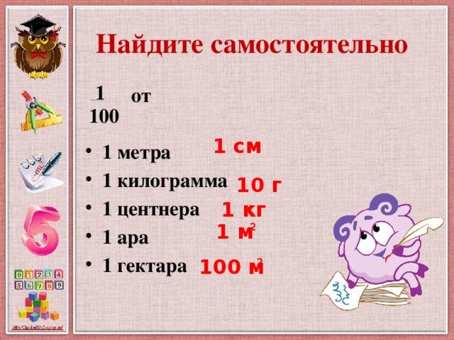 Найдите самостоятельно 1  от  1 метра 1 килограмма 1 центнера 1 ара 1 гектара 100 1 см 10 г 1 кг 1 м 2 100 м 2