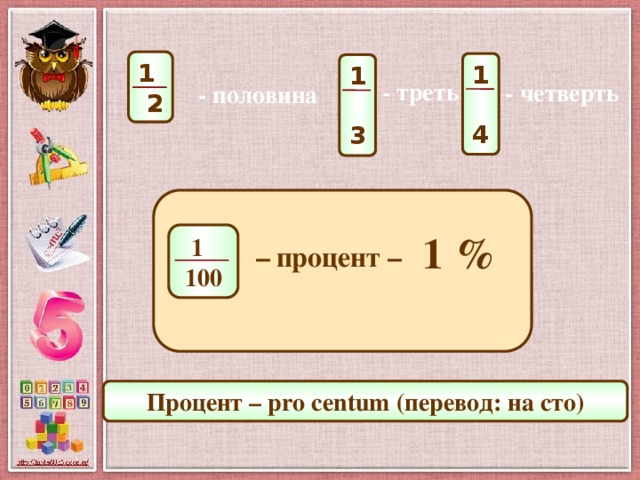 1 2 1 4 1 3 - треть - четверть - половина  1 % 1 100 –  процент – Процент – pro centum (перевод: на сто)