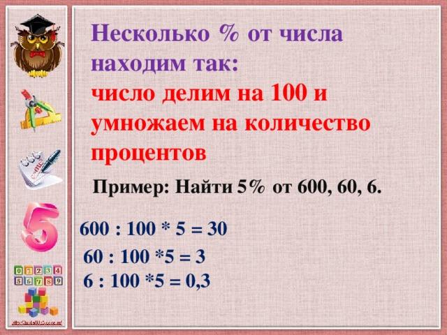 Несколько % от числа находим так:  число делим на 100 и умножаем на количество процентов Пример: Найти 5% от 600, 60, 6. 600 : 100 * 5 = 30 60 : 100 *5 = 3 6 : 100 *5 = 0,3