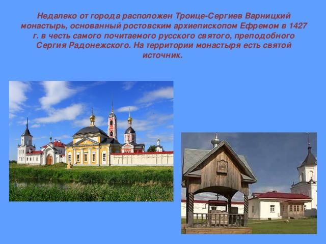Недалеко от города расположен Троице-Сергиев Варницкий монастырь, основанный ростовским архиепископом Ефремом в 1427 г. в честь самого почитаемого русского святого, преподобного Сергия Радонежского. На территории монастыря есть святой источник.