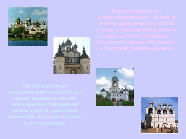 Ростов сегодня - умиротворенный, тихий и очень красивый русский город с населением около сорока тысяч человек. Ростов по праву обладает статусом города-музея. Незабываемые впечатления останутся с вами надолго после посещения старинных монастырей, церквей, многочисленных музеев и экспозиций.