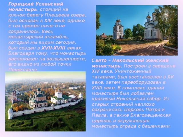 Горицкий Успенский монастырь , стоящий на южном берегу Плещеева озера, был основан в XIV веке, однако с тех времён ничего не сохранилось. Весь монастырский ансамбль, который мы видим сегодня, был создан в XVII-XVIII веках. Благодаря тому, что монастырь расположен на возвышенности, его видно из любой точки Переславля. Свято – Никольский женский монастырь. Построен в середине XIV века. Уничтоженный татарами, был восстановлен в XV веке, затем переоборудован в XVIII веке. В комплекс зданий монастыря был добавлен красивый Никольский собор. Из старых строений неплохо сохранились Церковь Петра и Павла, а также Благовещенская церковь и окружающая монастырь ограда с башенками.